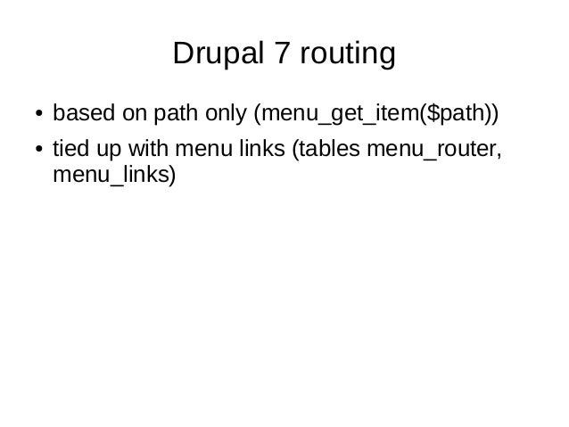 Drupal 7 routing● based on path only (menu_get_item($path))● tied up with menu links (tables menu_router,menu_links)