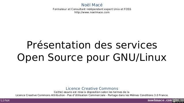 Noël Macé Formateur et Consultant indépendant expert Unix et FOSS http://www.noelmace.com  Présentation des services Open ...