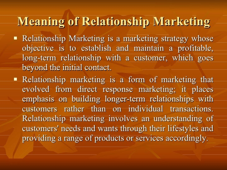 Meaning of Relationship Marketing <ul><li>Relationship Marketing is a marketing strategy whose objective is to establish a...