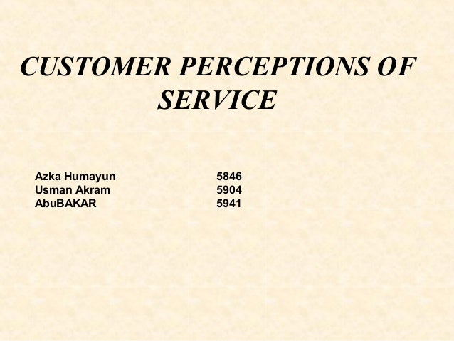 CUSTOMER PERCEPTIONS OF SERVICE Azka Humayun 5846 Usman Akram 5904 AbuBAKAR 5941