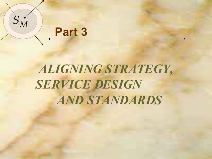 Part 3 ALIGNING STRATEGY,  SERVICE DESIGN  AND STANDARDS S M