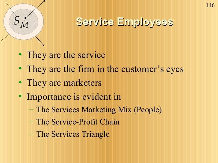 Service Employees <ul><li>They are the service </li></ul><ul><li>They are the firm in the customer's eyes </li></ul><ul><l...