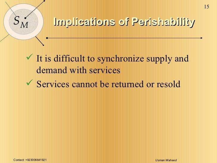 Implications of Perishability <ul><li>It is difficult to synchronize supply and demand with services </li></ul><ul><li>Ser...