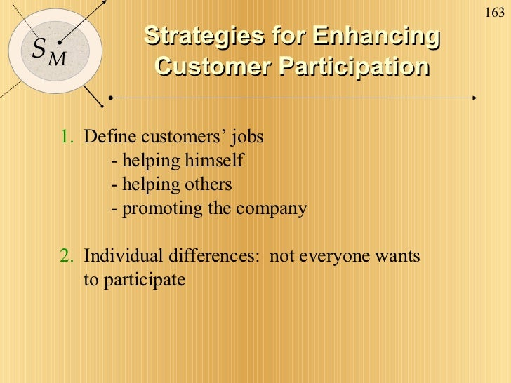 Strategies for Enhancing Customer Participation 1.   Define customers' jobs - helping himself - helping others - promoting...