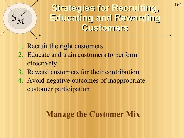 Strategies for Recruiting, Educating and Rewarding Customers 1.   Recruit the right customers 2.   Educate and train custo...