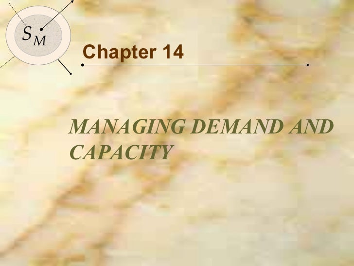 Chapter 14 MANAGING DEMAND AND CAPACITY S M