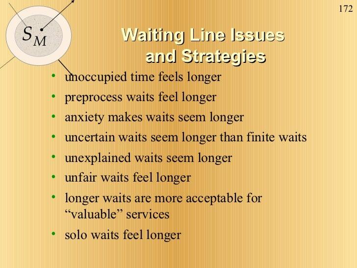 Waiting Line Issues  and Strategies <ul><li>unoccupied time feels longer </li></ul><ul><li>preprocess waits feel longer </...