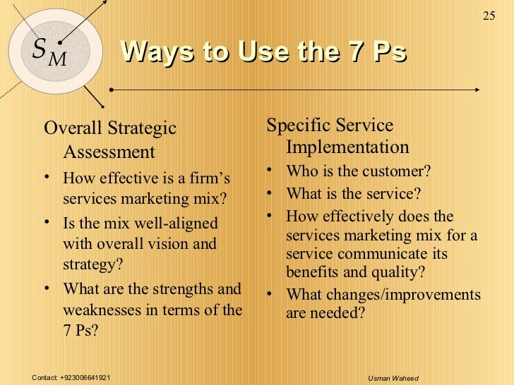 Ways to Use the 7 Ps <ul><li>Overall Strategic Assessment </li></ul><ul><li>How effective is a firm's services marketing m...