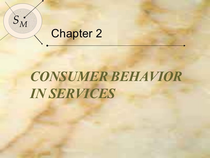 Chapter 2 CONSUMER BEHAVIOR IN SERVICES S M