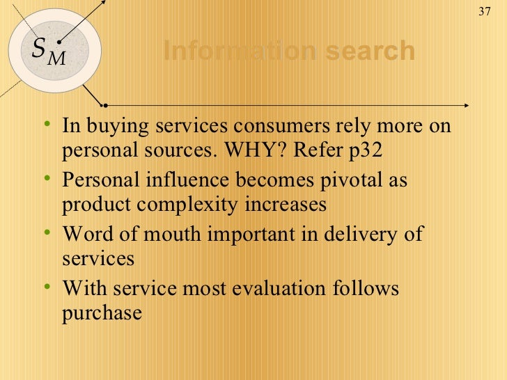 Information search <ul><li>In buying services consumers rely more on personal sources. WHY? Refer p32 </li></ul><ul><li>Pe...
