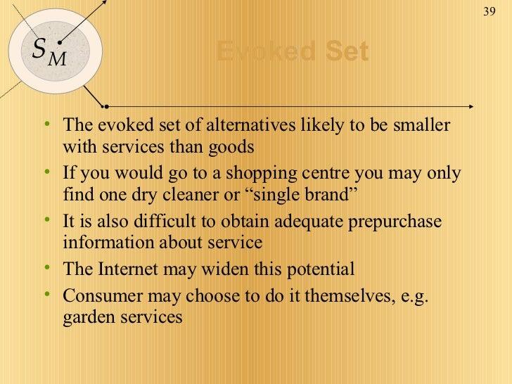 Evoked Set <ul><li>The evoked set of alternatives likely to be smaller with services than goods </li></ul><ul><li>If you w...