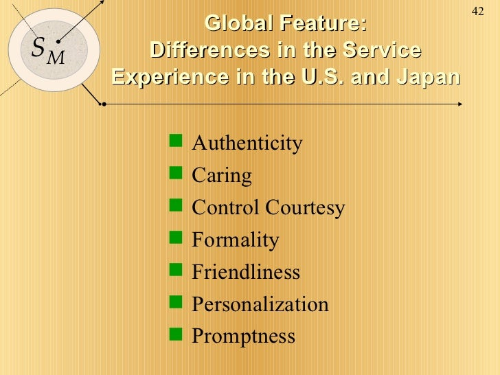 Global Feature: Differences in the Service Experience in the U.S. and Japan <ul><li>Authenticity </li></ul><ul><li>Caring ...