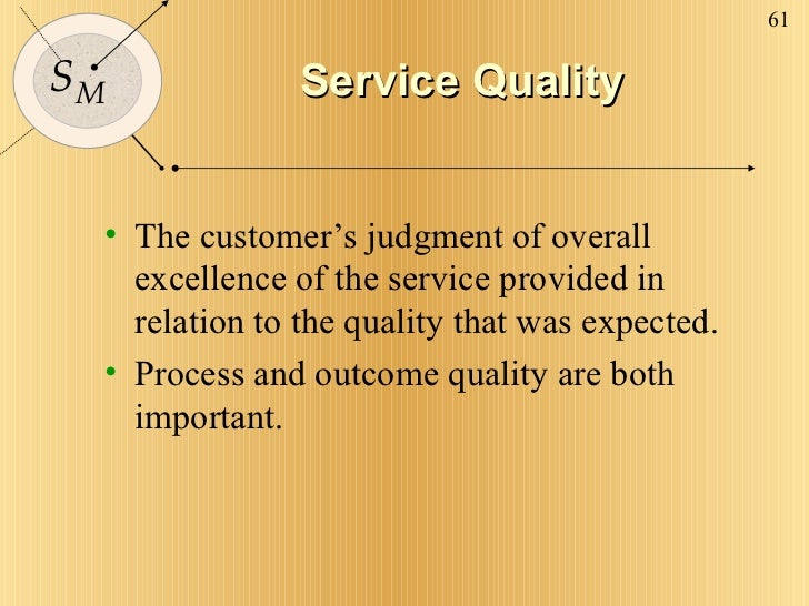 Service Quality <ul><li>The customer's judgment of overall excellence of the service provided in relation to the quality t...