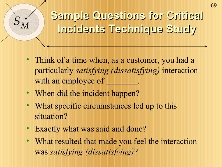 Sample Questions for Critical Incidents Technique Study <ul><li>Think of a time when, as a customer, you had a particularl...