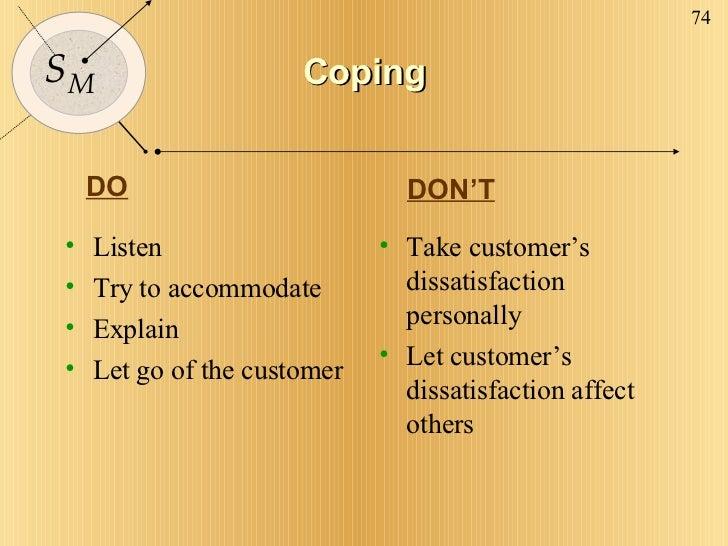 Coping <ul><li>Listen </li></ul><ul><li>Try to accommodate </li></ul><ul><li>Explain </li></ul><ul><li>Let go of the custo...