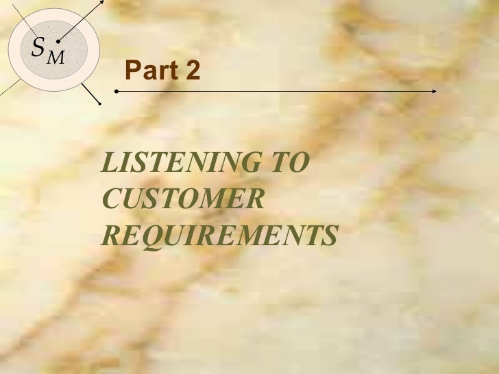 Part 2 LISTENING TO CUSTOMER REQUIREMENTS S M