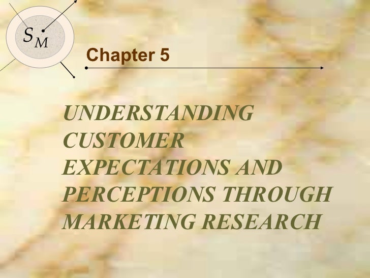 Chapter 5 UNDERSTANDING CUSTOMER EXPECTATIONS AND PERCEPTIONS THROUGH MARKETING RESEARCH S M