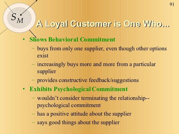 A Loyal Customer is One Who... <ul><li>Shows Behavioral Commitment </li></ul><ul><ul><li>buys from only one supplier, even...