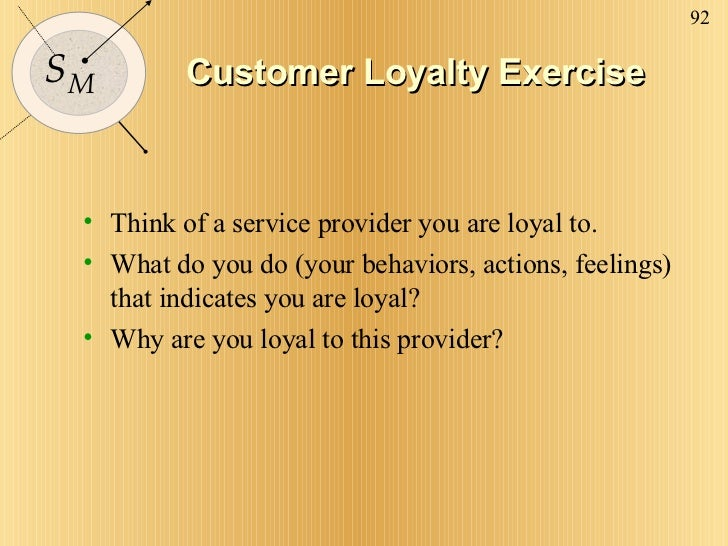Customer Loyalty Exercise <ul><li>Think of a service provider you are loyal to. </li></ul><ul><li>What do you do (your beh...