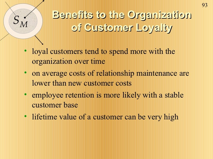 Benefits to the Organization of Customer Loyalty <ul><li>loyal customers tend to spend more with the organization over tim...