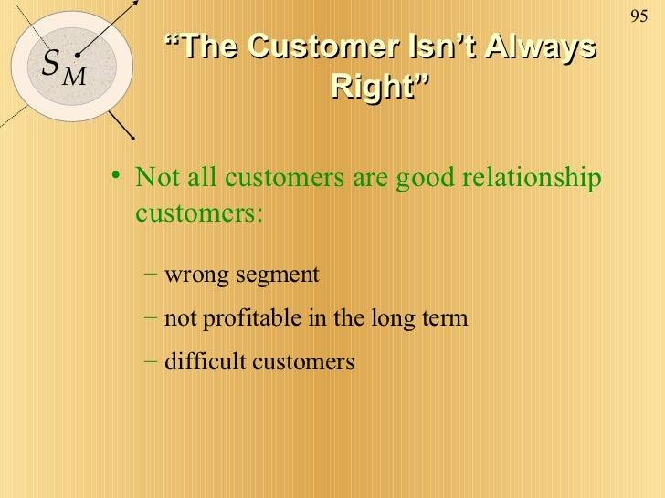 """ The Customer Isn't Always Right"" <ul><li>Not all customers are good relationship customers: </li></ul><ul><ul><li>wrong ..."