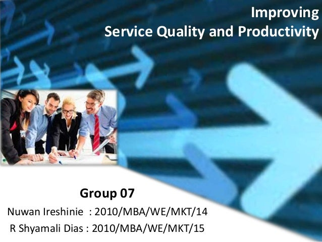 Group 07 Nuwan Ireshinie : 2010/MBA/WE/MKT/14 R Shyamali Dias : 2010/MBA/WE/MKT/15 Improving Service Quality and Productiv...