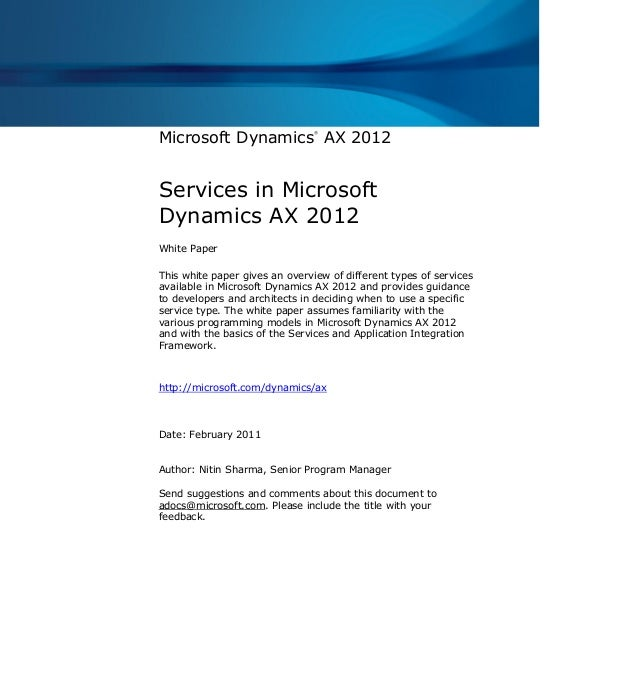 Microsoft Dynamics ® AX 2012 Services in Microsoft Dynamics AX 2012 White Paper This white paper gives an overview of diff...