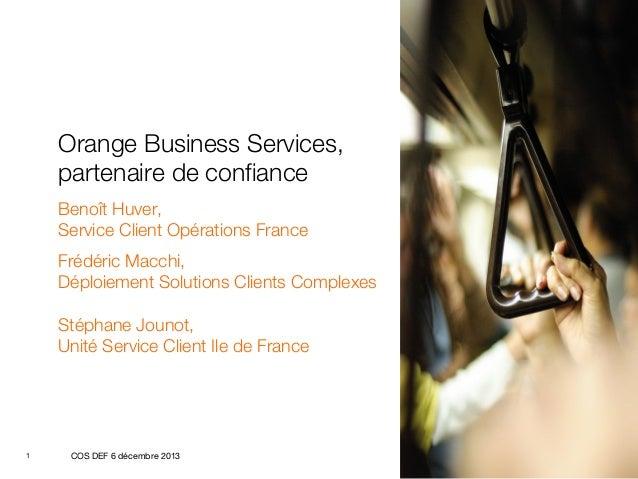 Orange Business Services, partenaire de confiance Benoît Huver, Service Client Opérations France Frédéric Macchi, Déploiem...