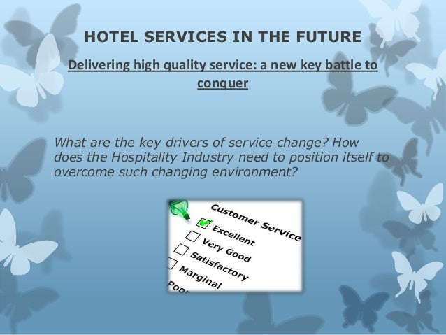 HOTEL SERVICES IN THE FUTURE Delivering high quality service: a new key battle to conquer  What are the key drivers of ser...