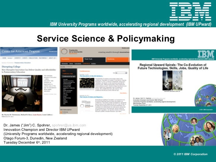 "Service Science & Policymaking Dr. James (""Jim"") C. Spohrer,  [email_address] Innovation Champion and Director IBM UPward ..."