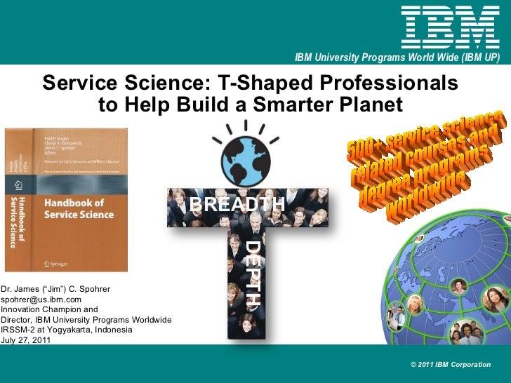 "Service Science: T-Shaped Professionals to Help Build a Smarter Planet Dr. James (""Jim"") C. Spohrer [email_address] Innova..."