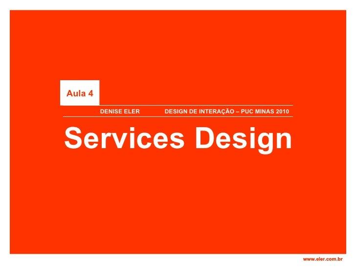 DENISE ELER  DESIGN DE INTERAÇÃO – PUC MINAS 2010 Services Design Aula 4 www.eler.com.br