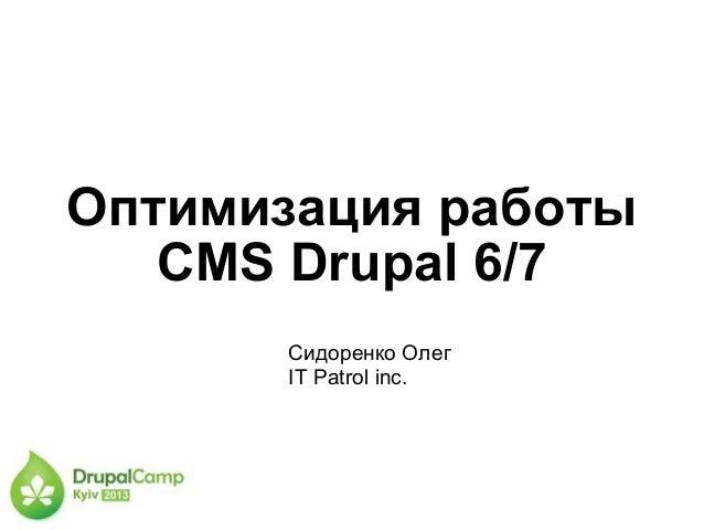 Оптимизация работыCMS Drupal 6/7Сидоренко ОлегIT Patrol inc.