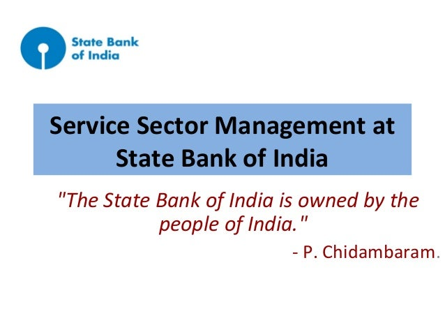 "Service Sector Management at State Bank of India ""The State Bank of India is owned by the people of India."" - P. Chidambar..."