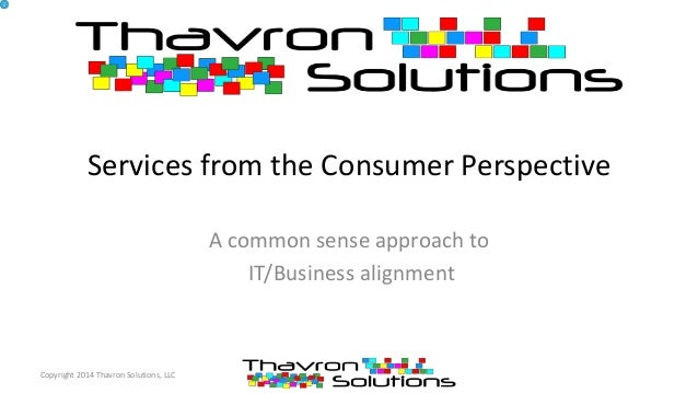 Services from the Consumer Perspective A common sense approach to IT/Business alignment Copyright 2014 Thavron Solutions, ...