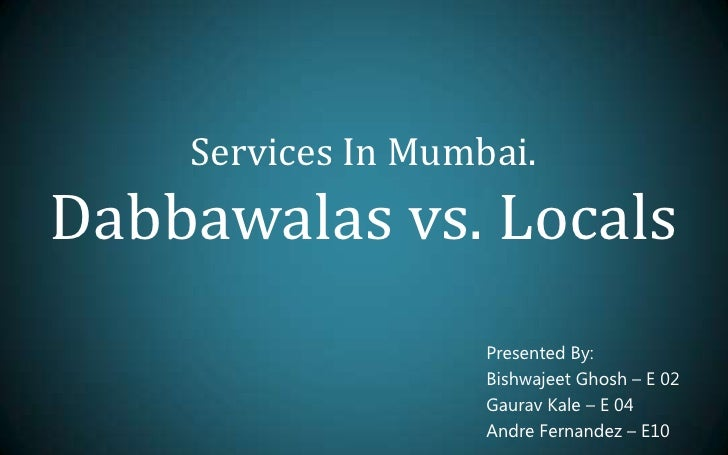 Services In Mumbai.Dabbawalas vs. Locals<br />Presented By:<br />BishwajeetGhosh – E 02<br />Gaurav Kale – E 04<br />Andre...