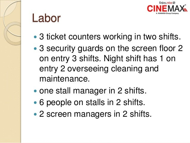 Labor  3 ticket counters working in two shifts.  3 security guards on the screen floor 2 on entry 3 shifts. Night shift ...