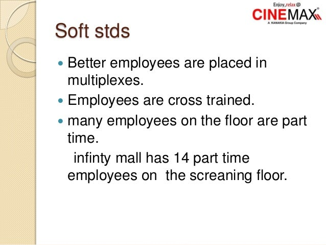 Soft stds  Better employees are placed in multiplexes.  Employees are cross trained.  many employees on the floor are p...