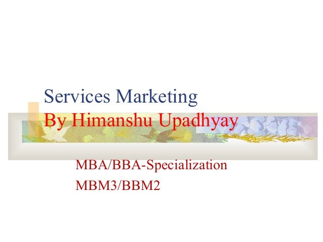 Services MarketingBy Himanshu UpadhyayMBA/BBA-SpecializationMBM3/BBM2