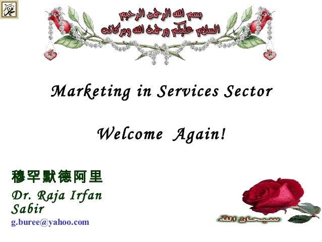 Marketing in Services Sector Welcome Again! 穆罕默德阿里 Dr. Raja Irfan Sabir g.buree@yahoo.com