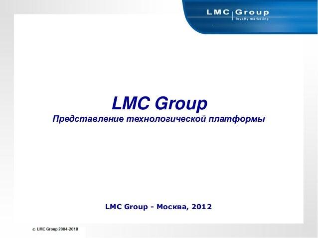 LMC GroupПредставление технологической платформы         LMC Group - Москва, 2012