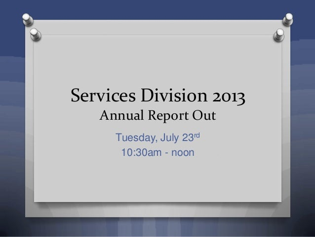Services Division 2013 Annual Report Out Tuesday, July 23rd 10:30am - noon