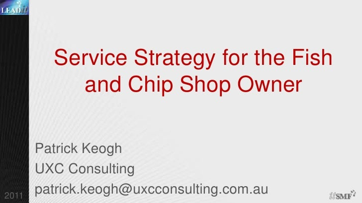 Service Strategy for the Fish and Chip Shop Owner<br />Patrick Keogh<br />UXC Consulting<br />patrick.keogh@uxcconsulting....
