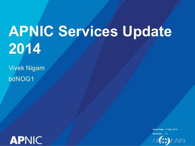 Issue Date: Revision: APNIC Services Update 2014 Vivek Nigam bdNOG1 15 May 2014 [1]