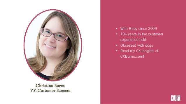 • With Ruby since 2009 • 10+ years in the customer experience field • Obsessed with dogs • Read my CX insights at CXBurns....