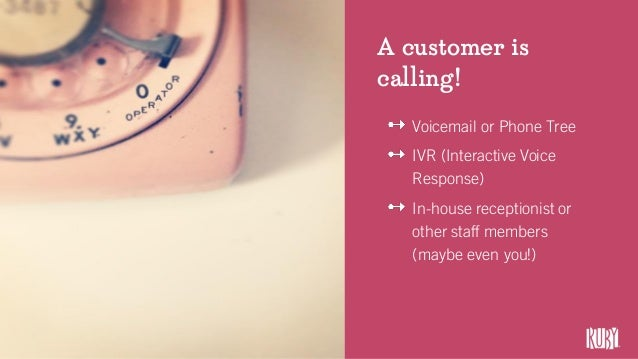 A customer is calling! Voicemail or Phone Tree IVR (Interactive Voice Response) In-house receptionist or other staff membe...