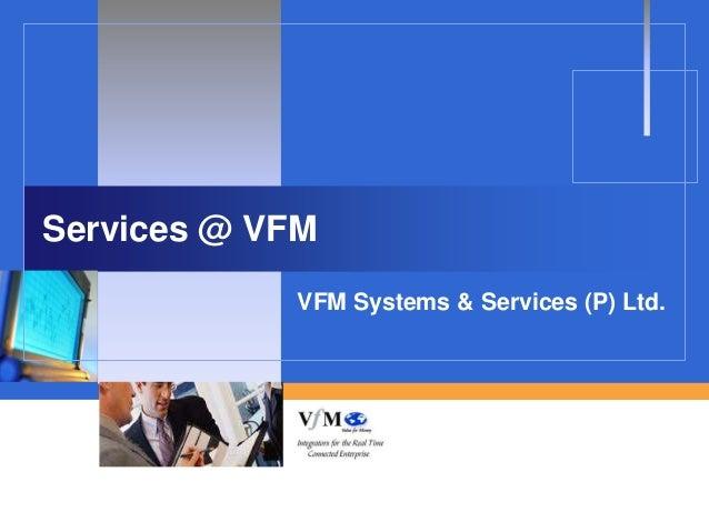 Services @ VFM            VFM Systems & Services (P) Ltd.