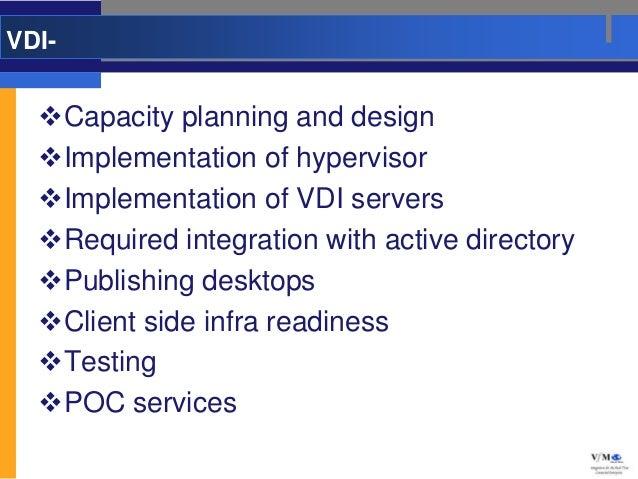 VDI-  Capacity planning and design  Implementation of hypervisor  Implementation of VDI servers  Required integration ...