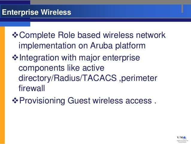 Enterprise Wireless  Complete Role based wireless network   implementation on Aruba platform  Integration with major ent...