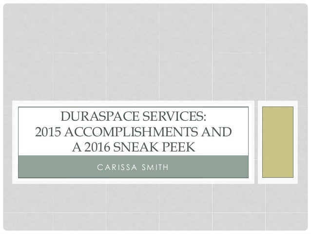 C A R I S S A S M I T H DURASPACE SERVICES: 2015 ACCOMPLISHMENTS AND A 2016 SNEAK PEEK